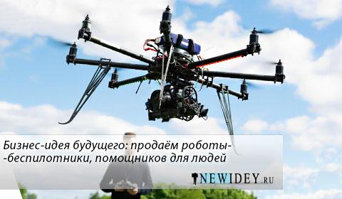 Бизнес-идея будущего: продаем роботы-беспилотники, помощников для людей