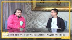 Бизнес-секреты с Олегом Тиньковым: Андрей Глинский, основатель нескольких интернет-проектов