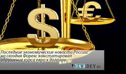 Последние экономические новости России — на сегодня Форекс констатировал обрушение курса евро к доллару