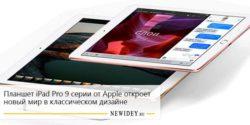 Планшет iPad Pro 9 серии от Apple откроет новый мир в классическом дизайне