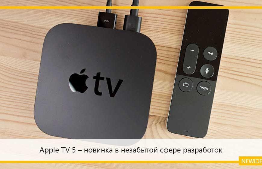 Apple TV 5 – новинка в незабытой сфере разработок