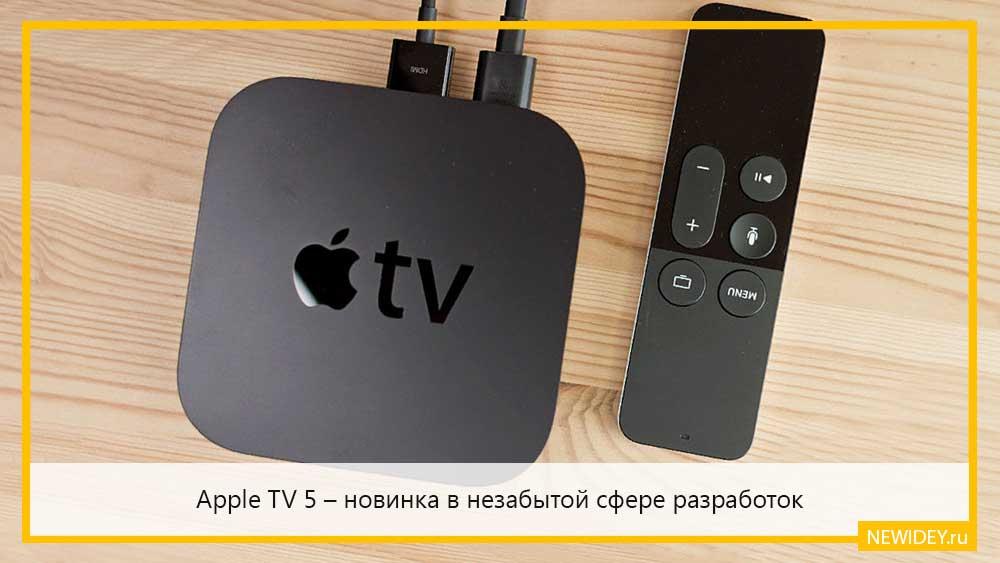 Apple TV 5 новинка в незабытой сфере разработок