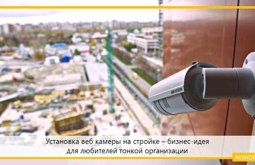 Установка веб камеры на стройке – бизнес-идея для любителей тонкой организации